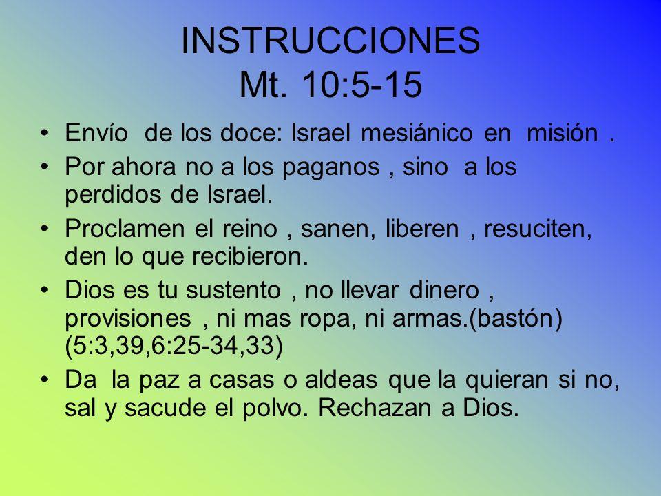 INSTRUCCIONES Mt. 10:5-15 Envío de los doce: Israel mesiánico en misión. Por ahora no a los paganos, sino a los perdidos de Israel. Proclamen el reino