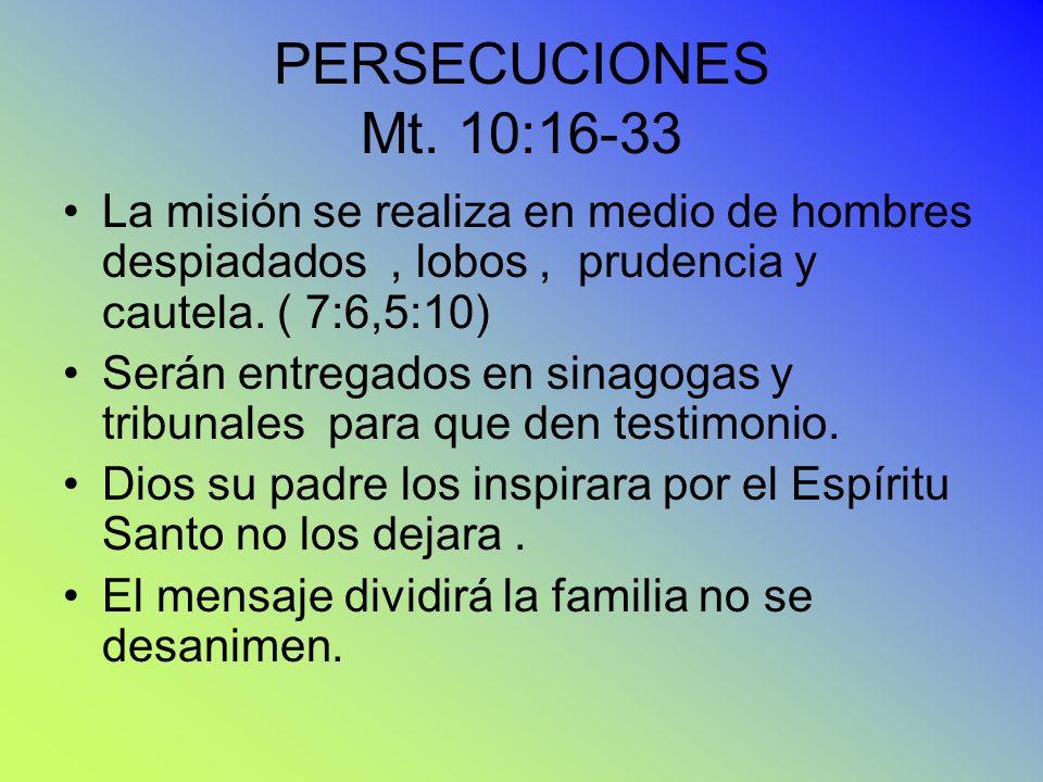 PERSECUCIONES Mt. 10:16-33 La misión se realiza en medio de hombres despiadados, lobos, prudencia y cautela. ( 7:6,5:10) Serán entregados en sinagogas