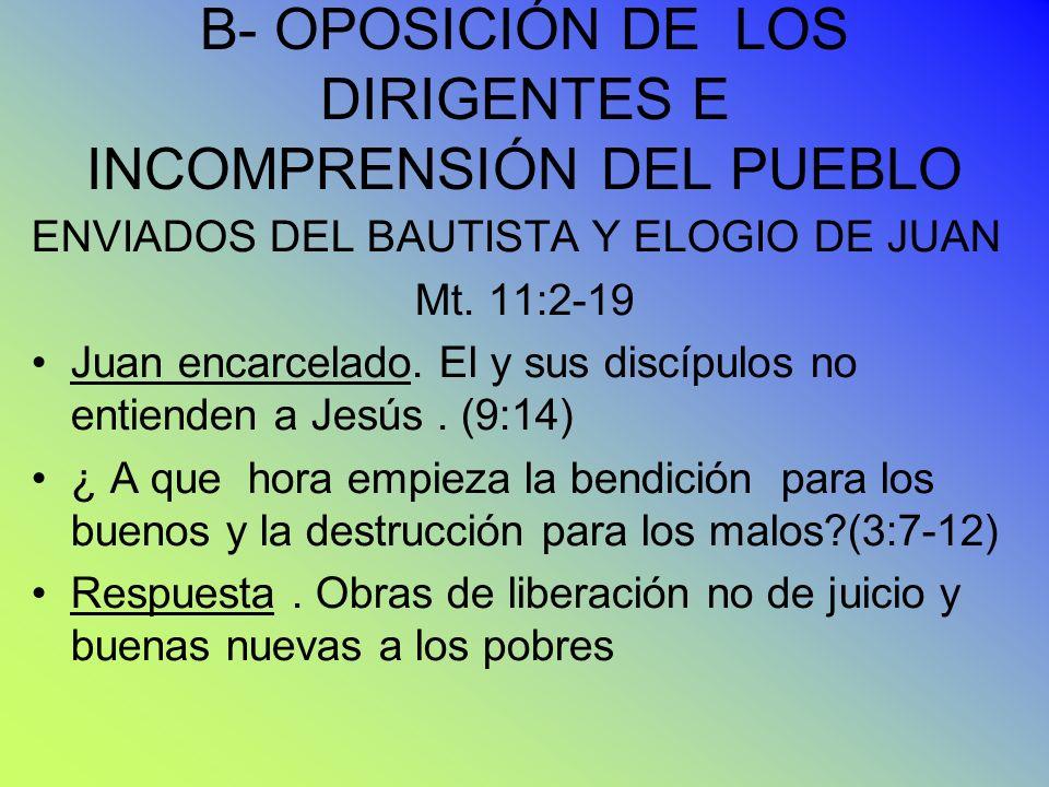 B- OPOSICIÓN DE LOS DIRIGENTES E INCOMPRENSIÓN DEL PUEBLO ENVIADOS DEL BAUTISTA Y ELOGIO DE JUAN Mt. 11:2-19 Juan encarcelado. El y sus discípulos no
