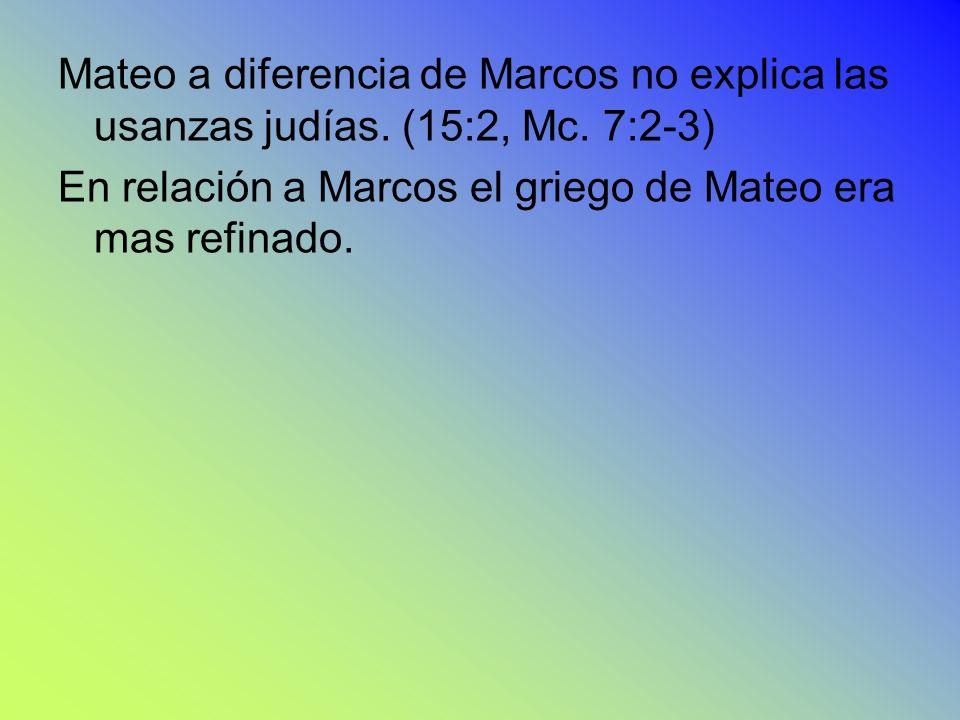 Mateo a diferencia de Marcos no explica las usanzas judías. (15:2, Mc. 7:2-3) En relación a Marcos el griego de Mateo era mas refinado.
