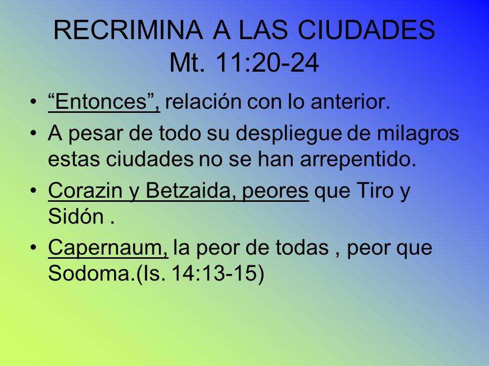 RECRIMINA A LAS CIUDADES Mt. 11:20-24 Entonces, relación con lo anterior. A pesar de todo su despliegue de milagros estas ciudades no se han arrepenti