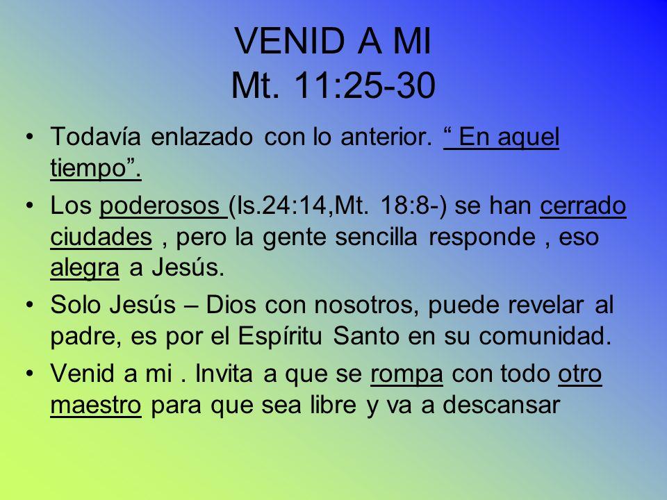 VENID A MI Mt. 11:25-30 Todavía enlazado con lo anterior. En aquel tiempo. Los poderosos (Is.24:14,Mt. 18:8-) se han cerrado ciudades, pero la gente s