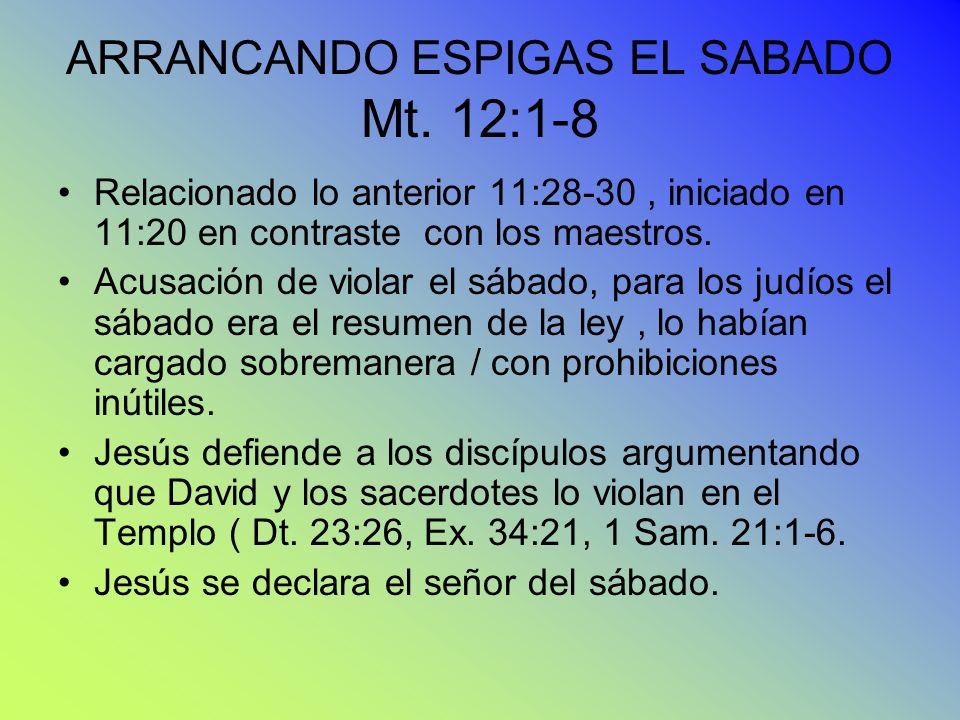 ARRANCANDO ESPIGAS EL SABADO Mt. 12:1-8 Relacionado lo anterior 11:28-30, iniciado en 11:20 en contraste con los maestros. Acusación de violar el sába