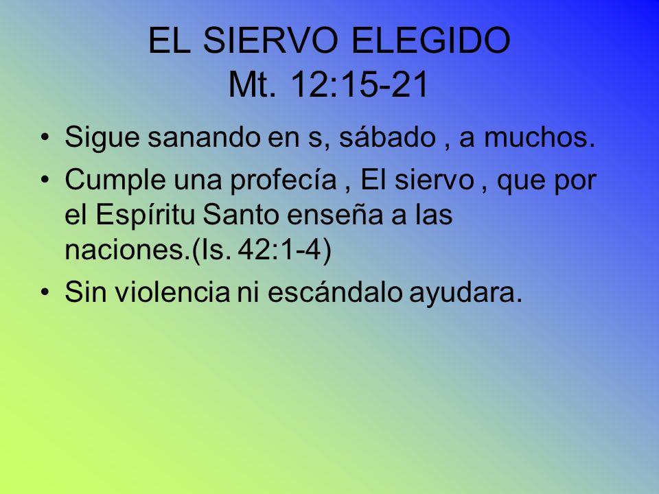 EL SIERVO ELEGIDO Mt. 12:15-21 Sigue sanando en s, sábado, a muchos. Cumple una profecía, El siervo, que por el Espíritu Santo enseña a las naciones.(