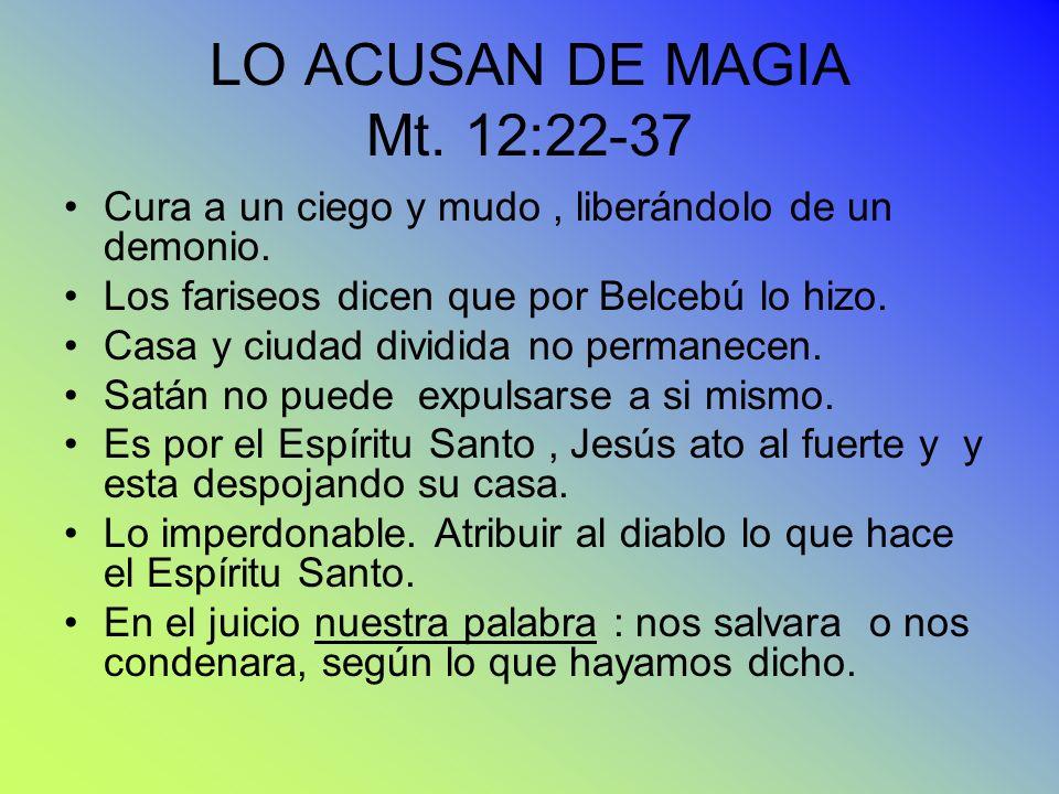 LO ACUSAN DE MAGIA Mt. 12:22-37 Cura a un ciego y mudo, liberándolo de un demonio. Los fariseos dicen que por Belcebú lo hizo. Casa y ciudad dividida