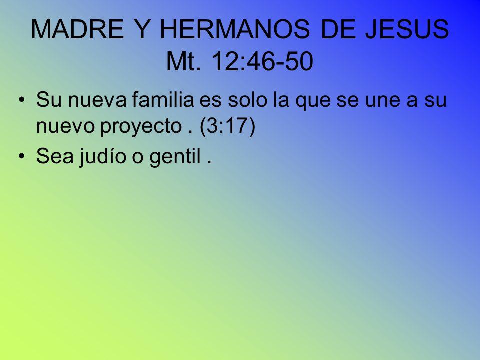 MADRE Y HERMANOS DE JESUS Mt. 12:46-50 Su nueva familia es solo la que se une a su nuevo proyecto. (3:17) Sea judío o gentil.