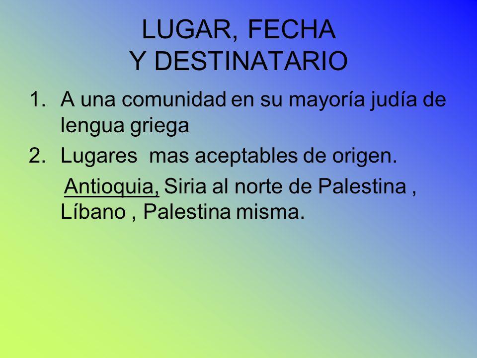 LUGAR, FECHA Y DESTINATARIO 1.A una comunidad en su mayoría judía de lengua griega 2.Lugares mas aceptables de origen. Antioquia, Siria al norte de Pa