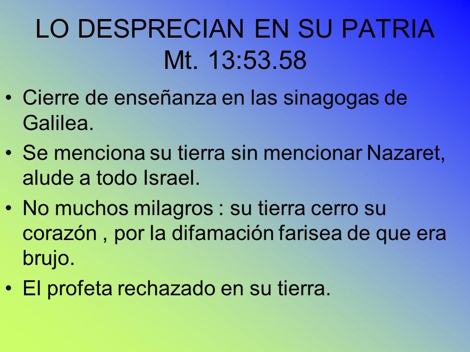LO DESPRECIAN EN SU PATRIA Mt. 13:53.58 Cierre de enseñanza en las sinagogas de Galilea. Se menciona su tierra sin mencionar Nazaret, alude a todo Isr