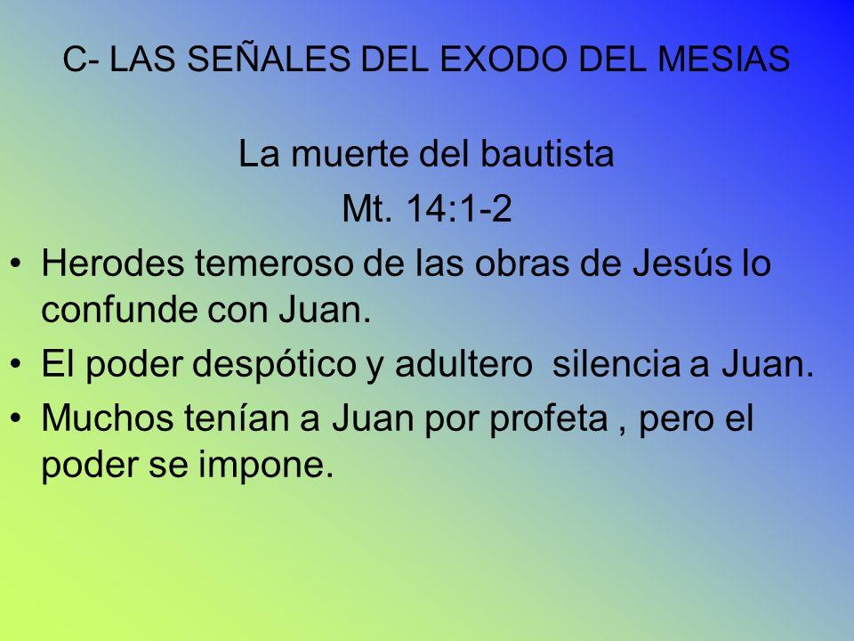 C- LAS SEÑALES DEL EXODO DEL MESIAS La muerte del bautista Mt. 14:1-2 Herodes temeroso de las obras de Jesús lo confunde con Juan. El poder despótico