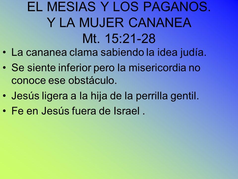 EL MESIAS Y LOS PAGANOS. Y LA MUJER CANANEA Mt. 15:21-28 La cananea clama sabiendo la idea judía. Se siente inferior pero la misericordia no conoce es