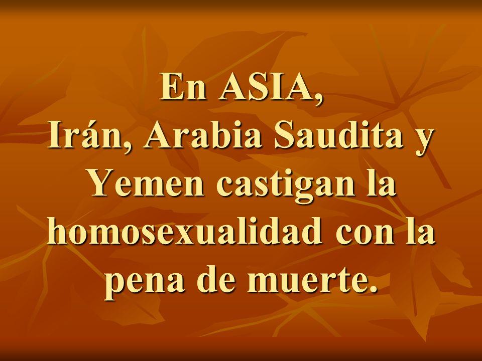 En ASIA, Irán, Arabia Saudita y Yemen castigan la homosexualidad con la pena de muerte.