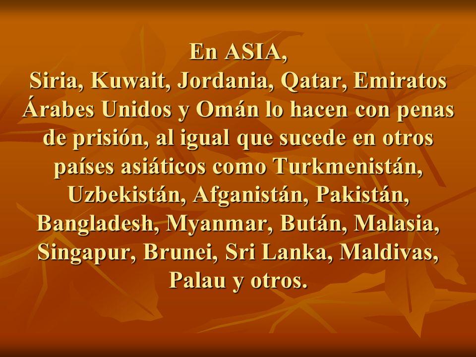 En ASIA, Siria, Kuwait, Jordania, Qatar, Emiratos Árabes Unidos y Omán lo hacen con penas de prisión, al igual que sucede en otros países asiáticos como Turkmenistán, Uzbekistán, Afganistán, Pakistán, Bangladesh, Myanmar, Bután, Malasia, Singapur, Brunei, Sri Lanka, Maldivas, Palau y otros.