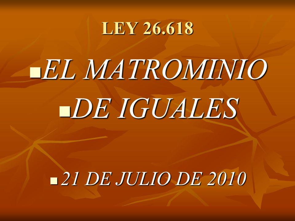 LEY 26.618 EL MATROMINIO EL MATROMINIO DE IGUALES DE IGUALES 21 DE JULIO DE 2010 21 DE JULIO DE 2010