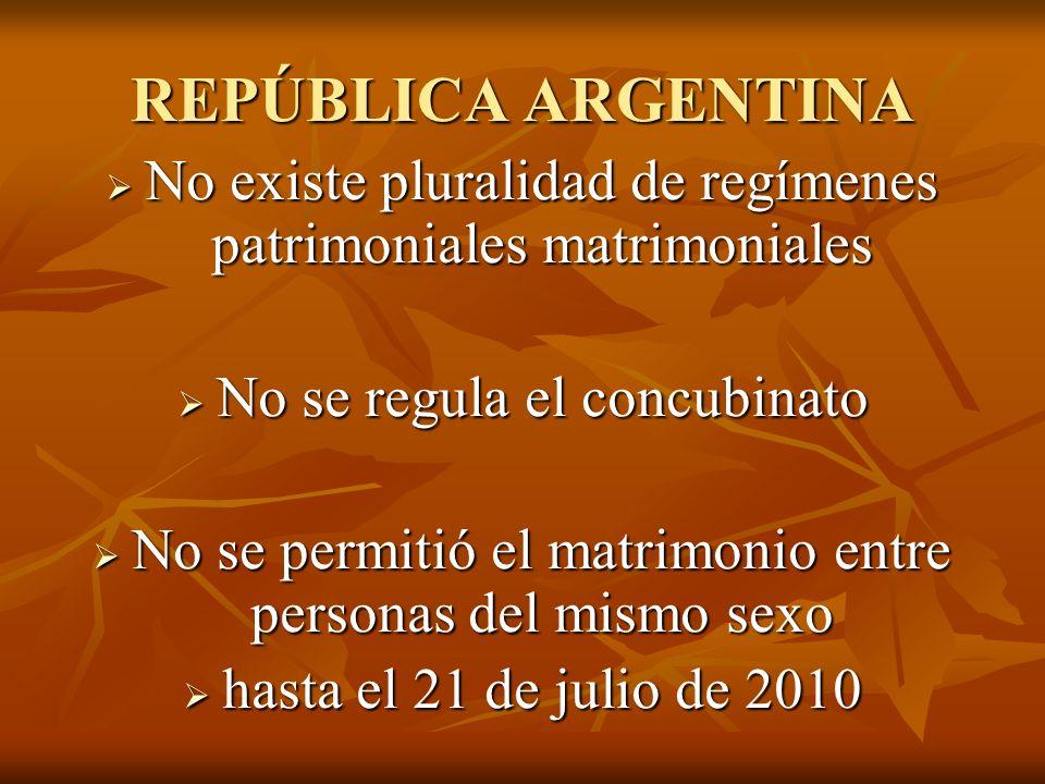 REPÚBLICA ARGENTINA No existe pluralidad de regímenes patrimoniales matrimoniales No existe pluralidad de regímenes patrimoniales matrimoniales No se regula el concubinato No se regula el concubinato No se permitió el matrimonio entre personas del mismo sexo No se permitió el matrimonio entre personas del mismo sexo hasta el 21 de julio de 2010 hasta el 21 de julio de 2010