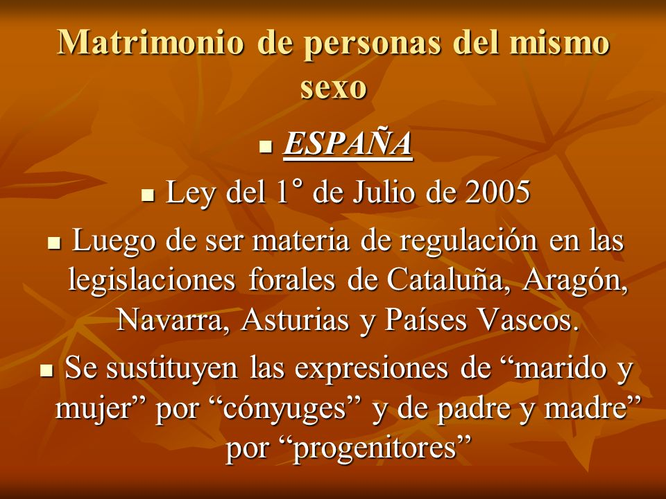 Matrimonio de personas del mismo sexo ESPAÑA ESPAÑA Ley del 1° de Julio de 2005 Ley del 1° de Julio de 2005 Luego de ser materia de regulación en las legislaciones forales de Cataluña, Aragón, Navarra, Asturias y Países Vascos.