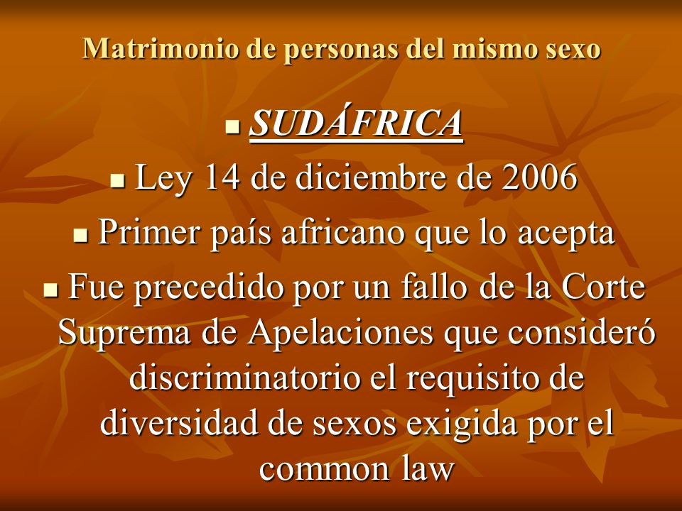Matrimonio de personas del mismo sexo SUDÁFRICA SUDÁFRICA Ley 14 de diciembre de 2006 Ley 14 de diciembre de 2006 Primer país africano que lo acepta Primer país africano que lo acepta Fue precedido por un fallo de la Corte Suprema de Apelaciones que consideró discriminatorio el requisito de diversidad de sexos exigida por el common law Fue precedido por un fallo de la Corte Suprema de Apelaciones que consideró discriminatorio el requisito de diversidad de sexos exigida por el common law