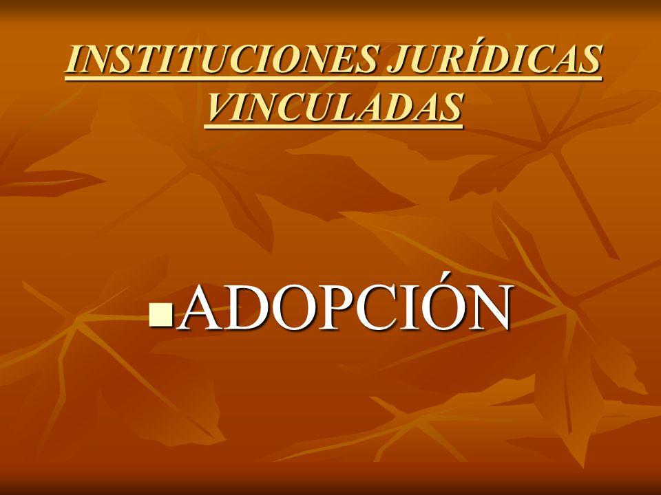 INSTITUCIONES JURÍDICAS VINCULADAS ADOPCIÓN ADOPCIÓN