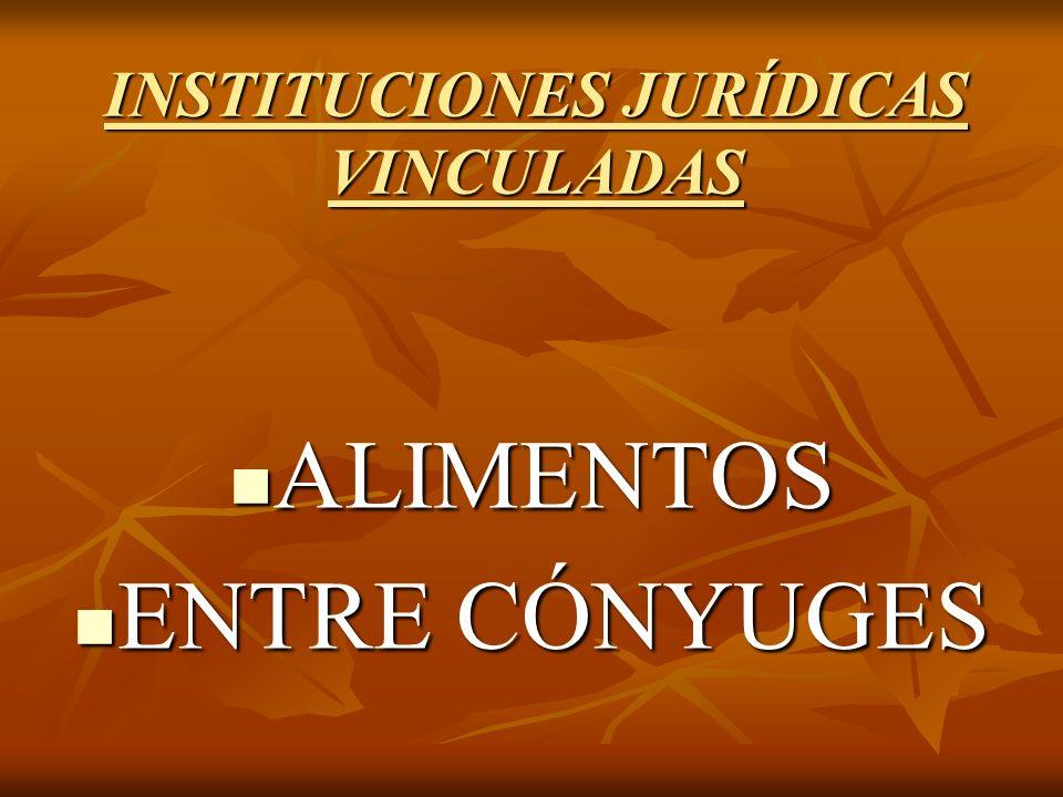 INSTITUCIONES JURÍDICAS VINCULADAS ALIMENTOS ALIMENTOS ENTRE CÓNYUGES ENTRE CÓNYUGES