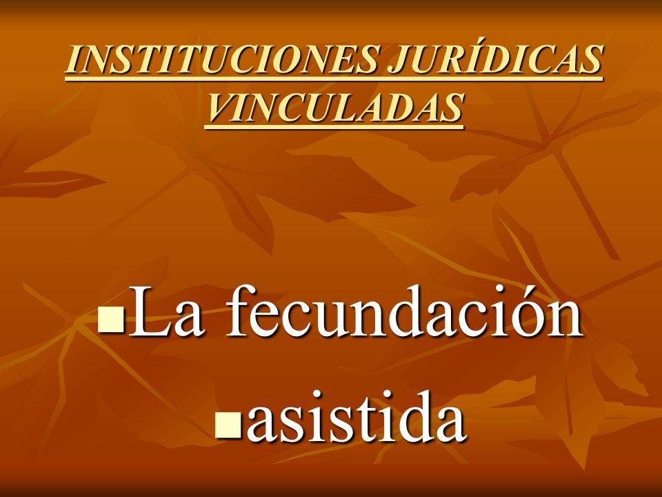 INSTITUCIONES JURÍDICAS VINCULADAS La fecundación La fecundación asistida asistida