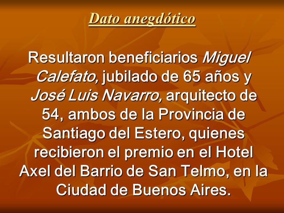 Dato anegdótico Resultaron beneficiarios Miguel Calefato, jubilado de 65 años y José Luis Navarro, arquitecto de 54, ambos de la Provincia de Santiago del Estero, quienes recibieron el premio en el Hotel Axel del Barrio de San Telmo, en la Ciudad de Buenos Aires.