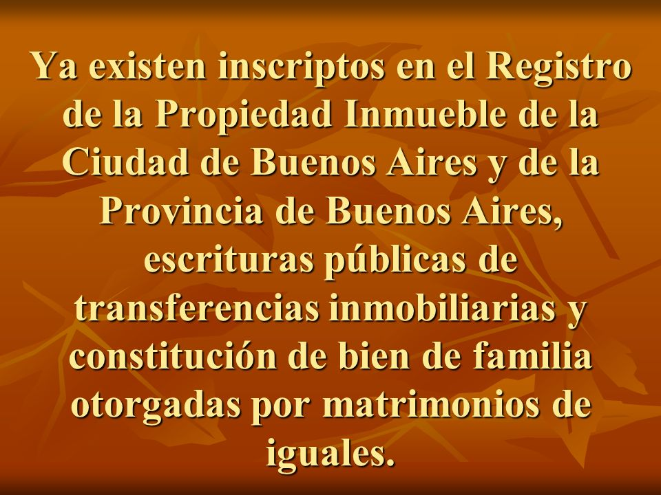 Ya existen inscriptos en el Registro de la Propiedad Inmueble de la Ciudad de Buenos Aires y de la Provincia de Buenos Aires, escrituras públicas de transferencias inmobiliarias y constitución de bien de familia otorgadas por matrimonios de iguales.