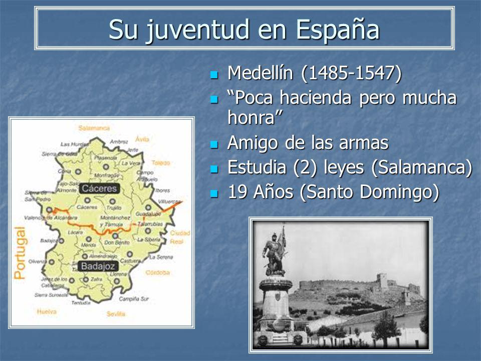 Su juventud en España Medellín (1485-1547) Medellín (1485-1547) Poca hacienda pero mucha honra Poca hacienda pero mucha honra Amigo de las armas Amigo