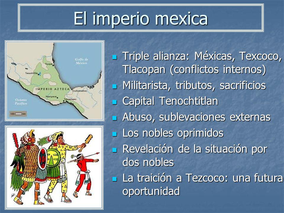 El imperio mexica Triple alianza: Méxicas, Texcoco, Tlacopan (conflictos internos) Triple alianza: Méxicas, Texcoco, Tlacopan (conflictos internos) Mi