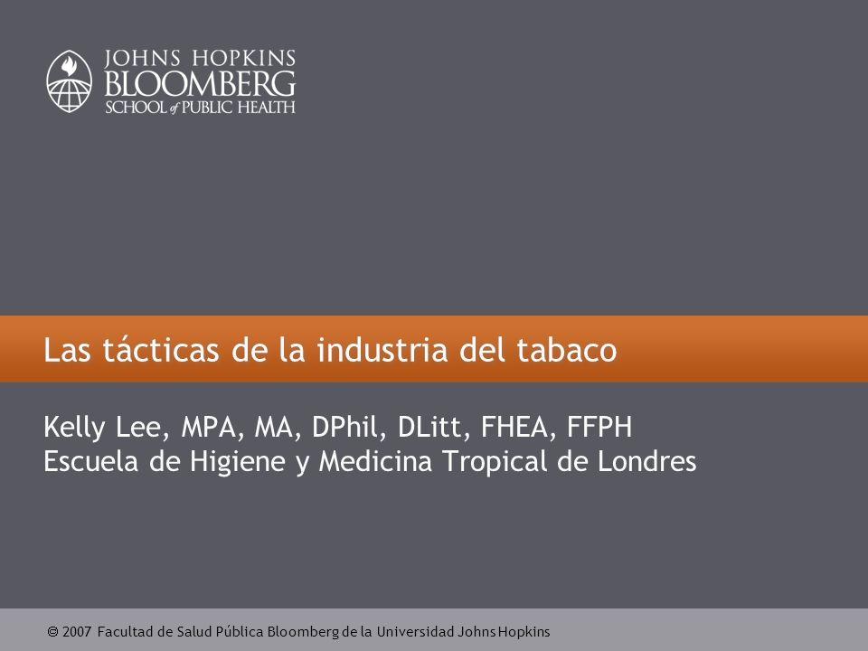 2007 Facultad de Salud Pública Bloomberg de la Universidad Johns Hopkins Las tácticas de la industria del tabaco Kelly Lee, MPA, MA, DPhil, DLitt, FHEA, FFPH Escuela de Higiene y Medicina Tropical de Londres