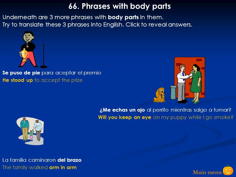 Main menu 65. Phrases with body parts Tiene ojo para los negocios No puedo tenerme en pie Lo atacaron por la espalda Many phrases use body parts in th