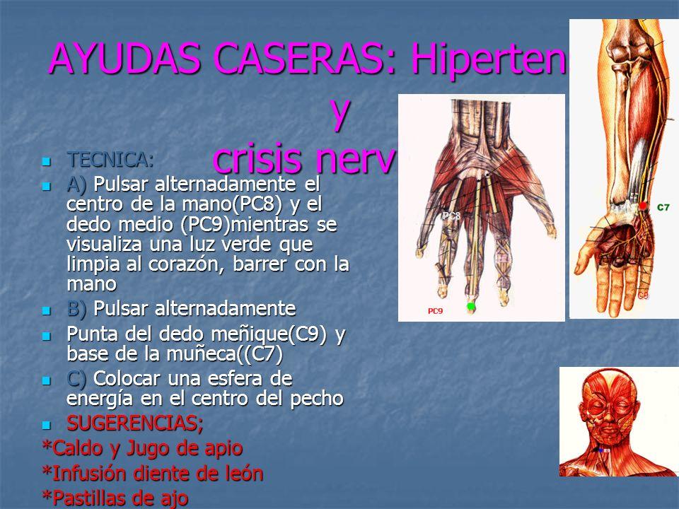 AYUDAS CASERAS: Hipertensón y crisis nerviosa TECNICA: TECNICA: A) Pulsar alternadamente el centro de la mano(PC8) y el dedo medio (PC9)mientras se visualiza una luz verde que limpia al corazón, barrer con la mano A) Pulsar alternadamente el centro de la mano(PC8) y el dedo medio (PC9)mientras se visualiza una luz verde que limpia al corazón, barrer con la mano B) Pulsar alternadamente B) Pulsar alternadamente Punta del dedo meñique(C9) y base de la muñeca((C7) Punta del dedo meñique(C9) y base de la muñeca((C7) C) Colocar una esfera de energía en el centro del pecho C) Colocar una esfera de energía en el centro del pecho SUGERENCIAS; SUGERENCIAS; *Caldo y Jugo de apio *Infusión diente de león *Pastillas de ajo PC8 C9