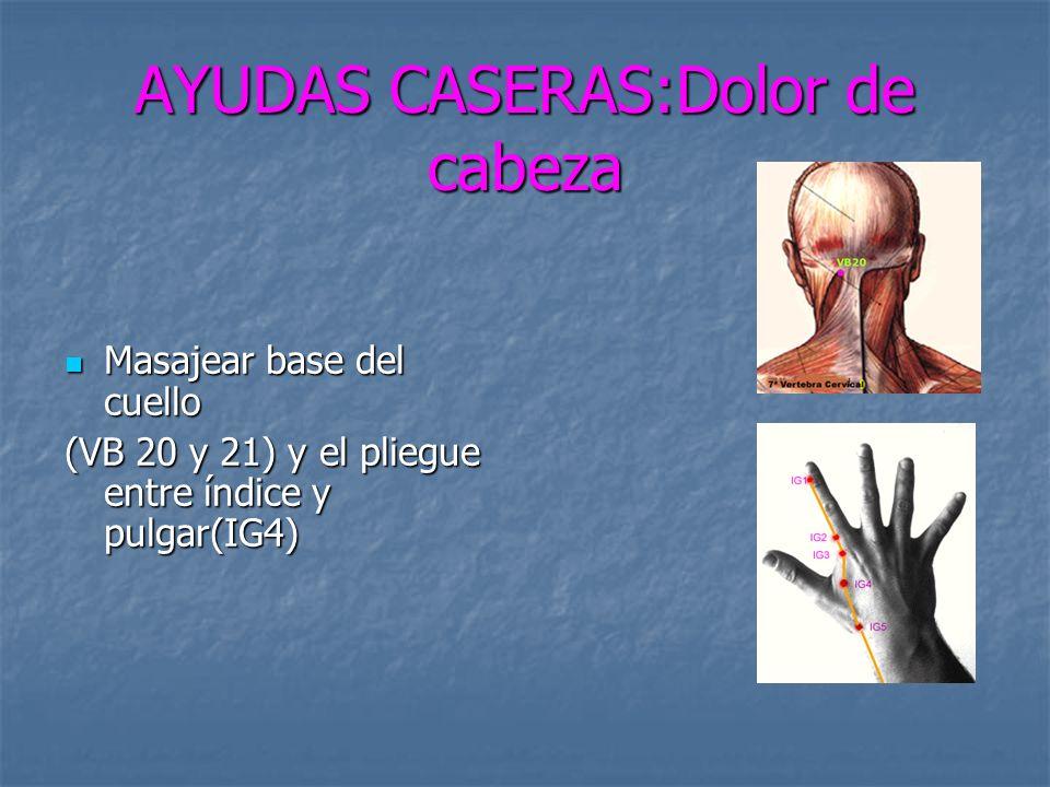 AYUDAS CASERAS:Dolor de cabeza Masajear base del cuello Masajear base del cuello (VB 20 y 21) y el pliegue entre índice y pulgar(IG4)