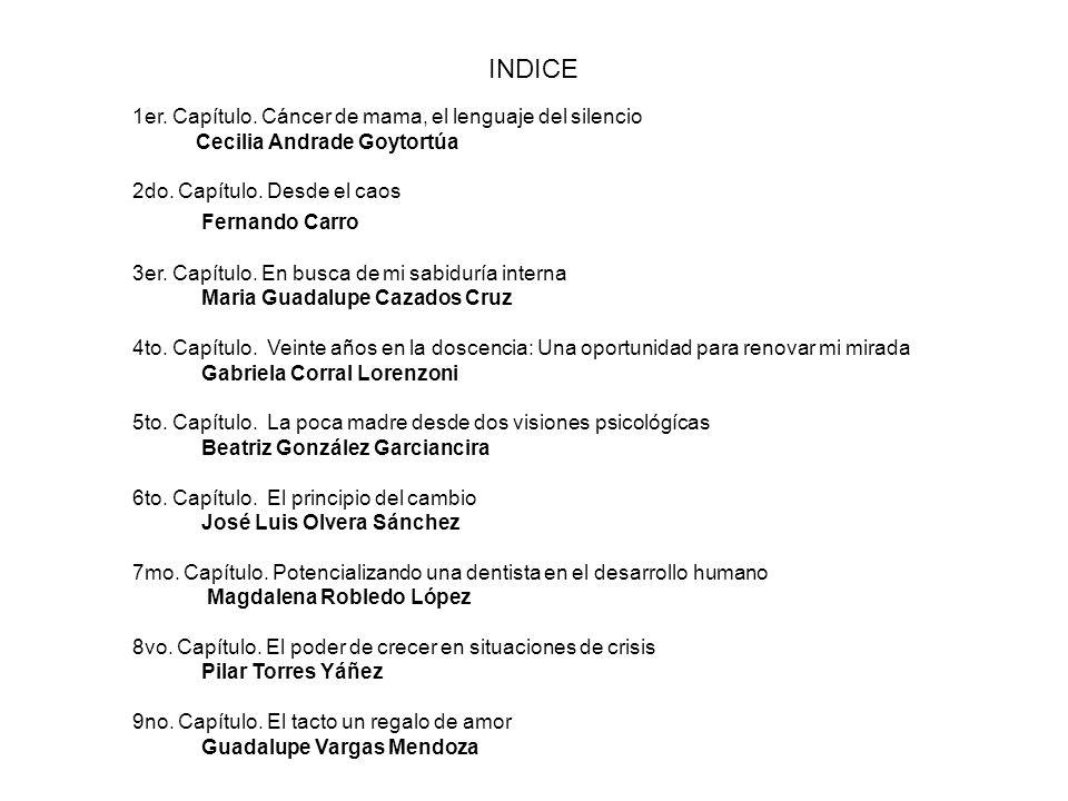 INDICE 1er. Capítulo. Cáncer de mama, el lenguaje del silencio Cecilia Andrade Goytortúa 2do. Capítulo. Desde el caos Fernando Carro 3er. Capítulo. En