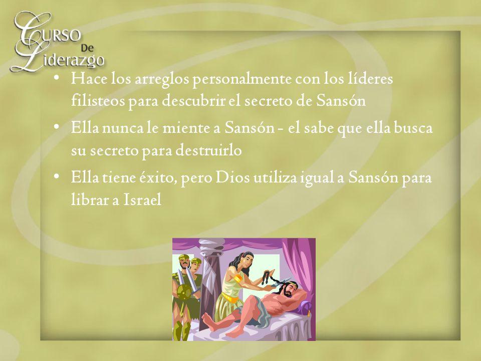 Hace los arreglos personalmente con los líderes filisteos para descubrir el secreto de Sansón Ella nunca le miente a Sansón - el sabe que ella busca s