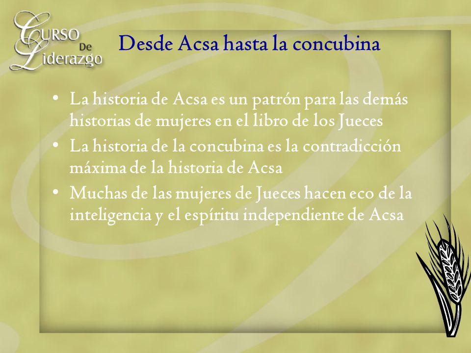 Desde Acsa hasta la concubina La historia de Acsa es un patrón para las demás historias de mujeres en el libro de los Jueces La historia de la concubi