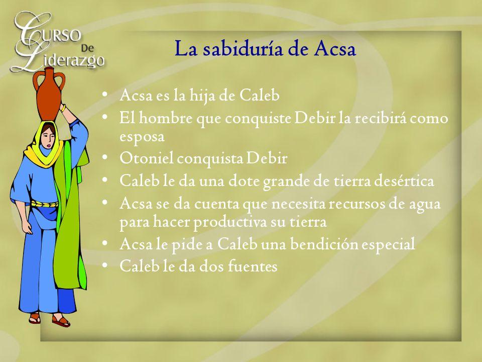 La sabiduría de Acsa Acsa es la hija de Caleb El hombre que conquiste Debir la recibirá como esposa Otoniel conquista Debir Caleb le da una dote grand