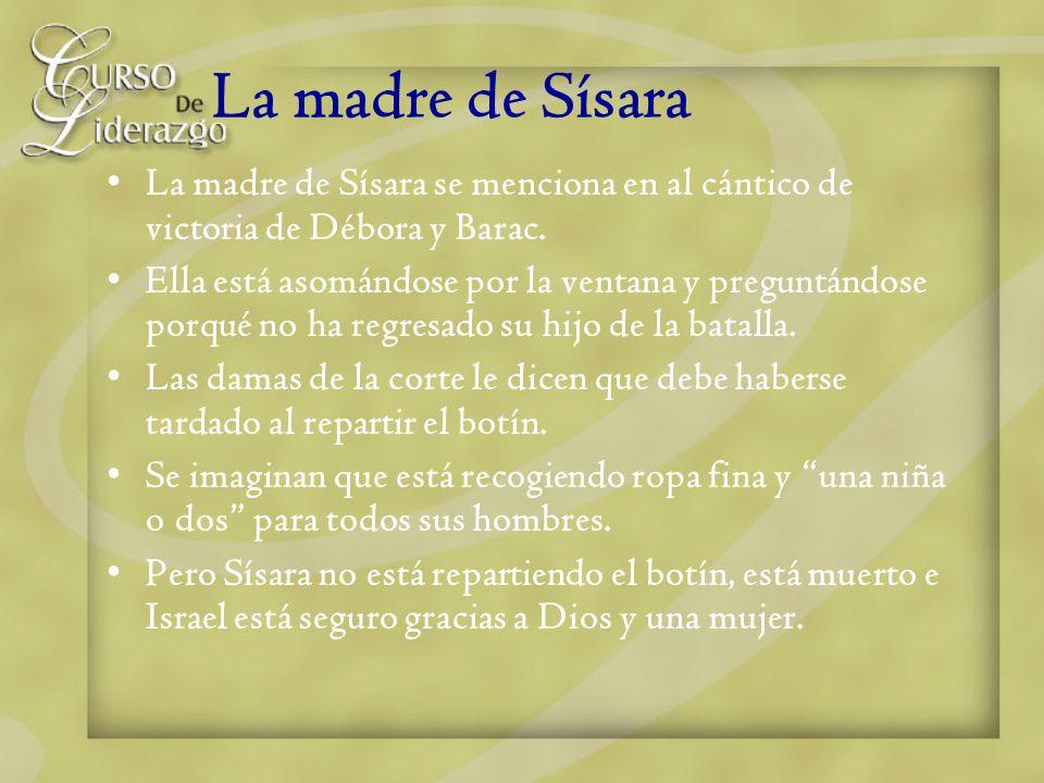 La madre de Sísara La madre de Sísara se menciona en al cántico de victoria de Débora y Barac. Ella está asomándose por la ventana y preguntándose por