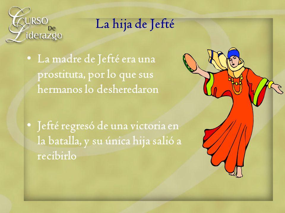 La hija de Jefté La madre de Jefté era una prostituta, por lo que sus hermanos lo desheredaron Jefté regresó de una victoria en la batalla, y su única