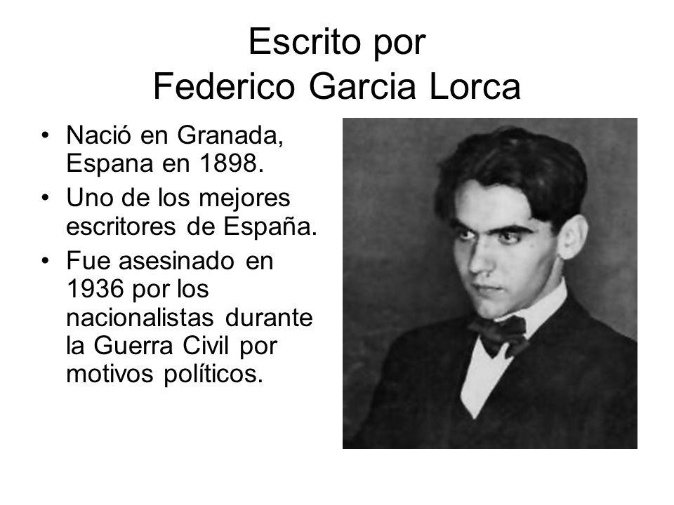 Escrito por Federico Garcia Lorca Nació en Granada, Espana en 1898. Uno de los mejores escritores de España. Fue asesinado en 1936 por los nacionalist