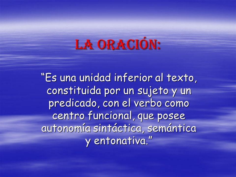 La oración: Es una unidad inferior al texto, constituida por un sujeto y un predicado, con el verbo como centro funcional, que posee autonomía sintáct