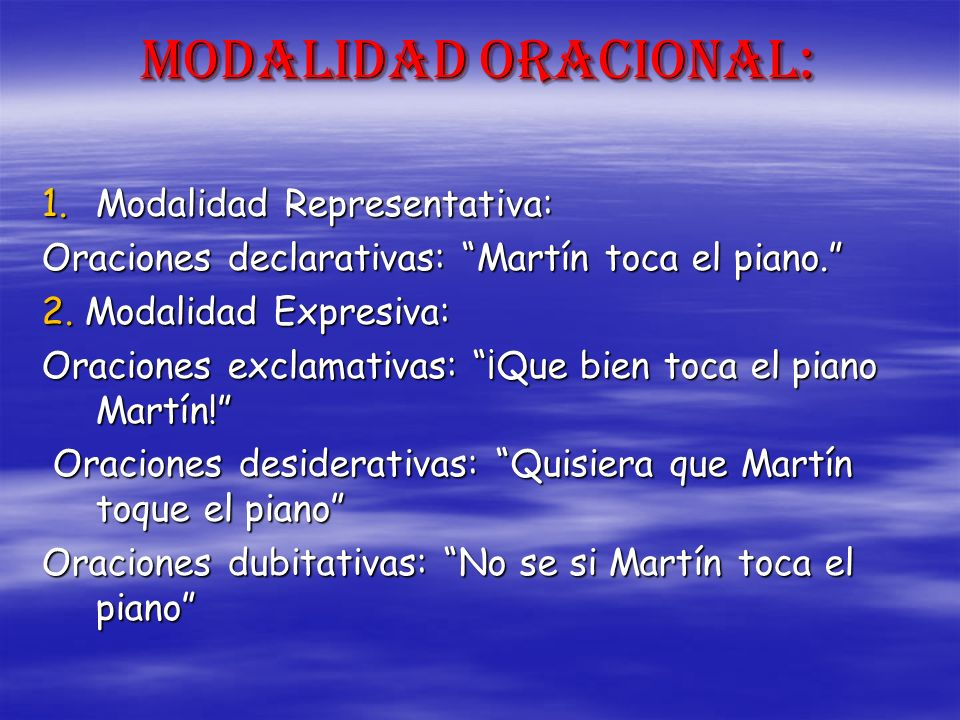 Modalidad Oracional: 1.Modalidad Representativa: Oraciones declarativas: Martín toca el piano. 2. Modalidad Expresiva: Oraciones exclamativas: ¡Que bi