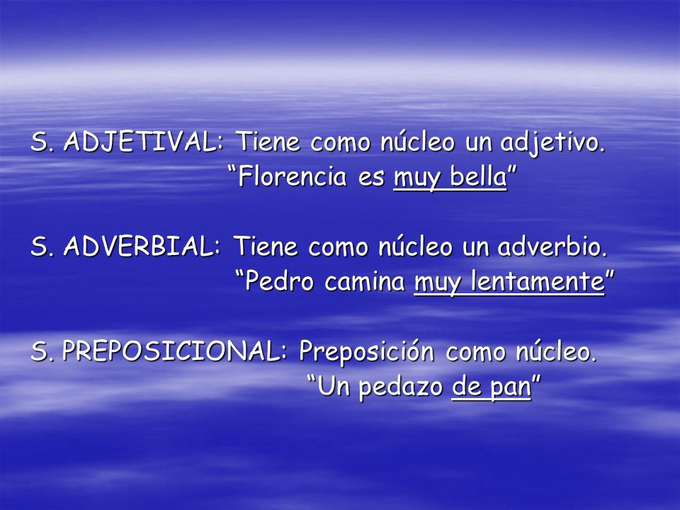 S. ADJETIVAL: Tiene como núcleo un adjetivo. Florencia es muy bella Florencia es muy bella S. ADVERBIAL: Tiene como núcleo un adverbio. Pedro camina m