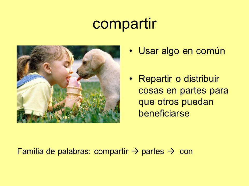 compartir Usar algo en común Repartir o distribuir cosas en partes para que otros puedan beneficiarse Familia de palabras: compartir partes con