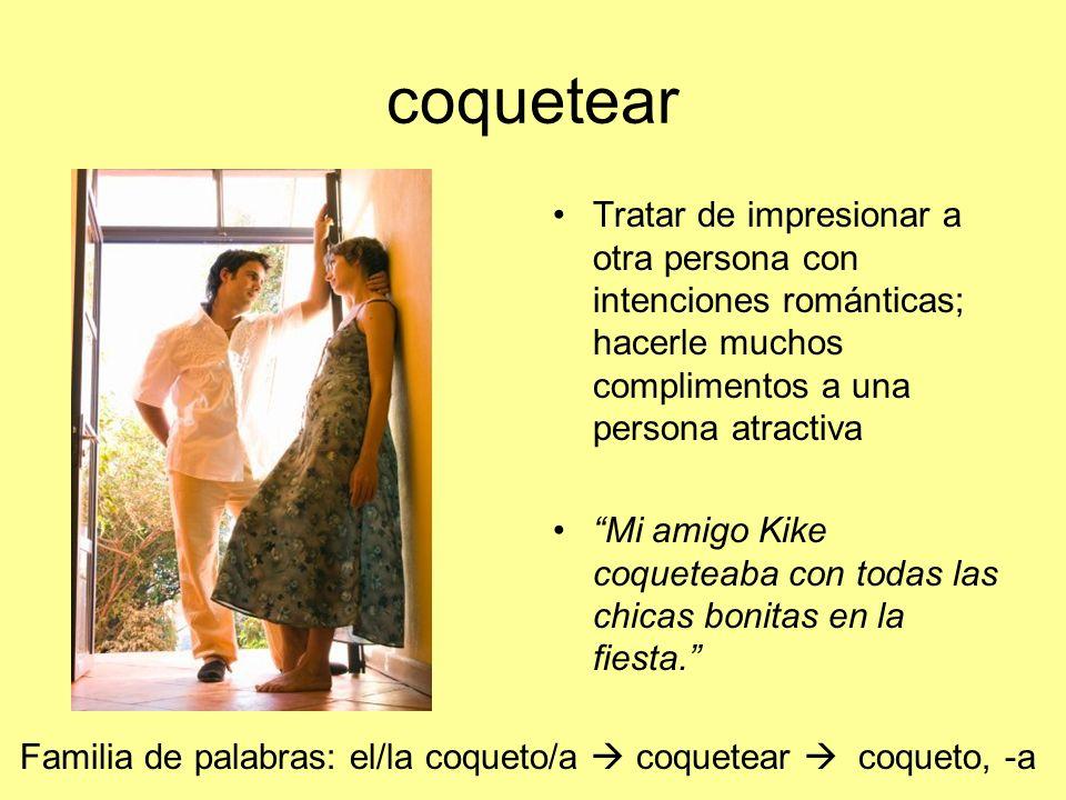 coquetear Tratar de impresionar a otra persona con intenciones románticas; hacerle muchos complimentos a una persona atractiva Mi amigo Kike coqueteab