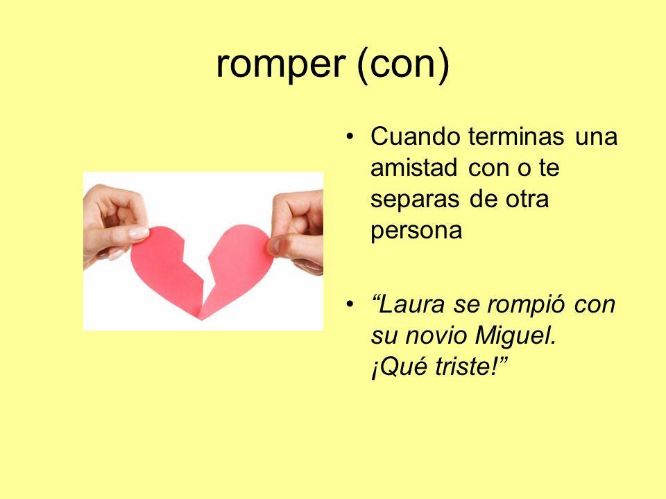 romper (con) Cuando terminas una amistad con o te separas de otra persona Laura se rompió con su novio Miguel. ¡Qué triste!