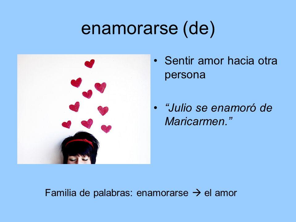 enamorarse (de) Sentir amor hacia otra persona Julio se enamoró de Maricarmen. Familia de palabras: enamorarse el amor