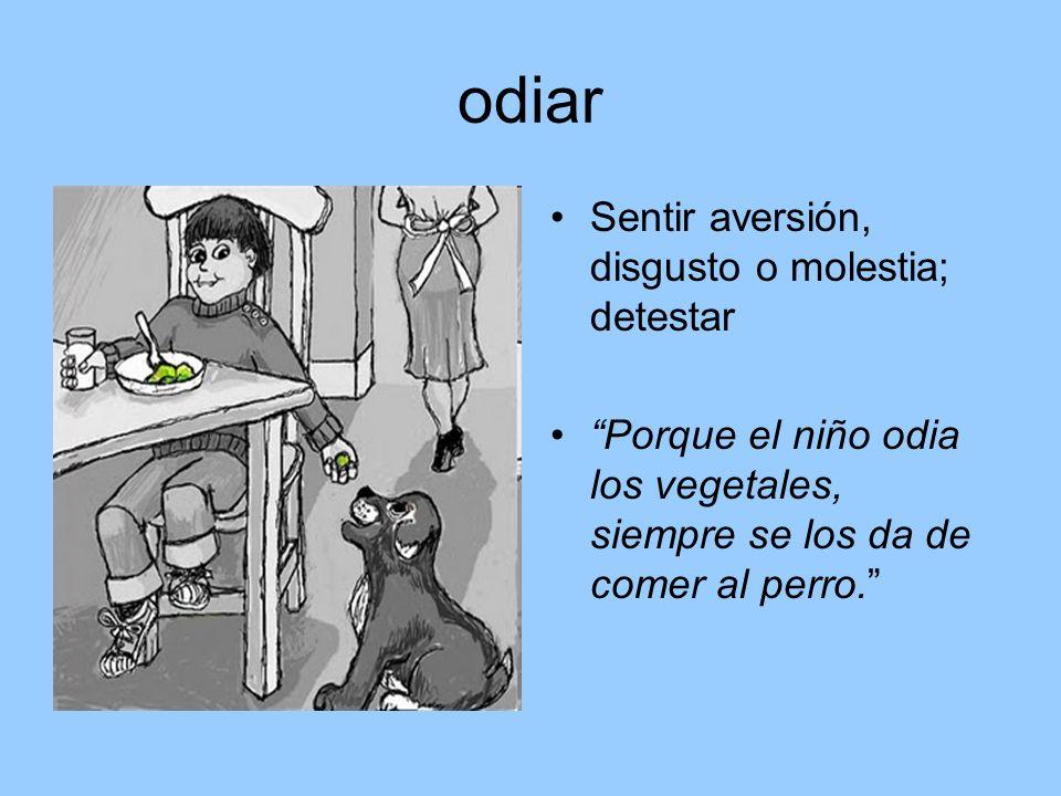 odiar Sentir aversión, disgusto o molestia; detestar Porque el niño odia los vegetales, siempre se los da de comer al perro.