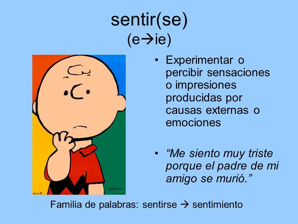 sentir(se) (e ie) Experimentar o percibir sensaciones o impresiones producidas por causas externas o emociones Me siento muy triste porque el padre de