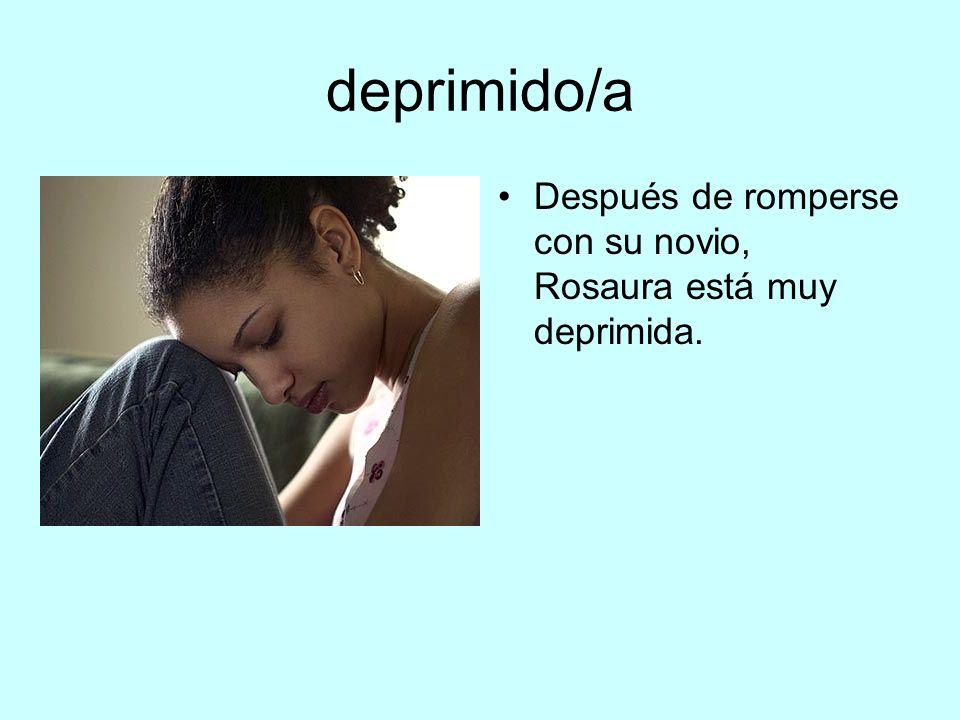 deprimido/a Después de romperse con su novio, Rosaura está muy deprimida.