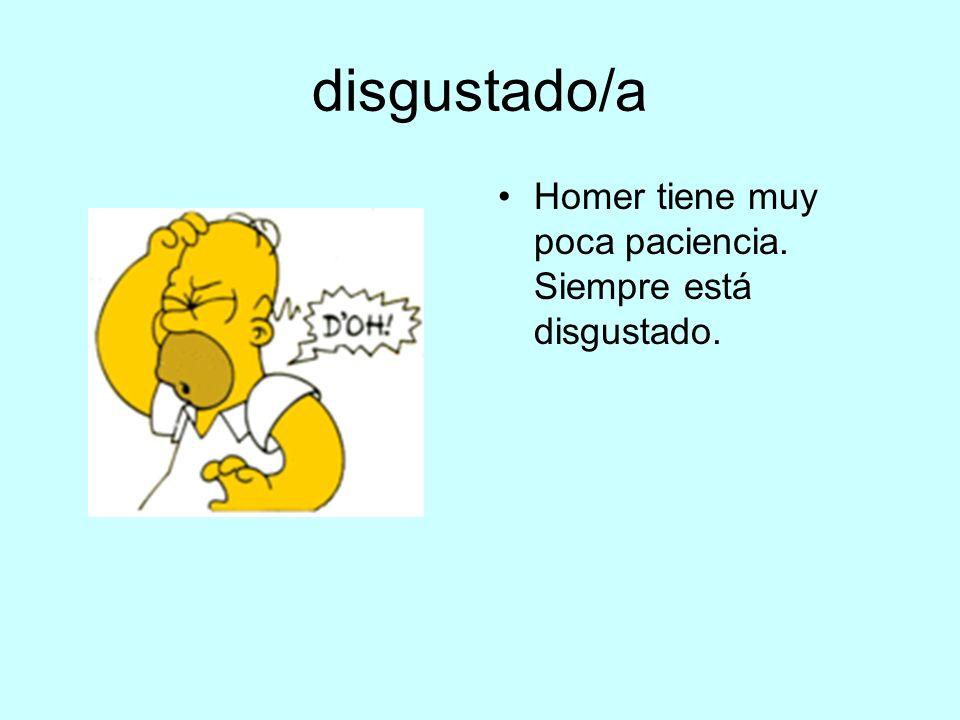 disgustado/a Homer tiene muy poca paciencia. Siempre está disgustado.