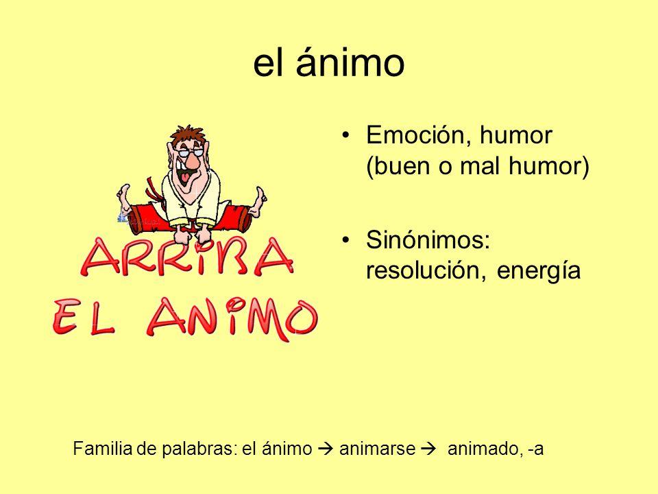 el ánimo Emoción, humor (buen o mal humor) Sinónimos: resolución, energía Familia de palabras: el ánimo animarse animado, -a